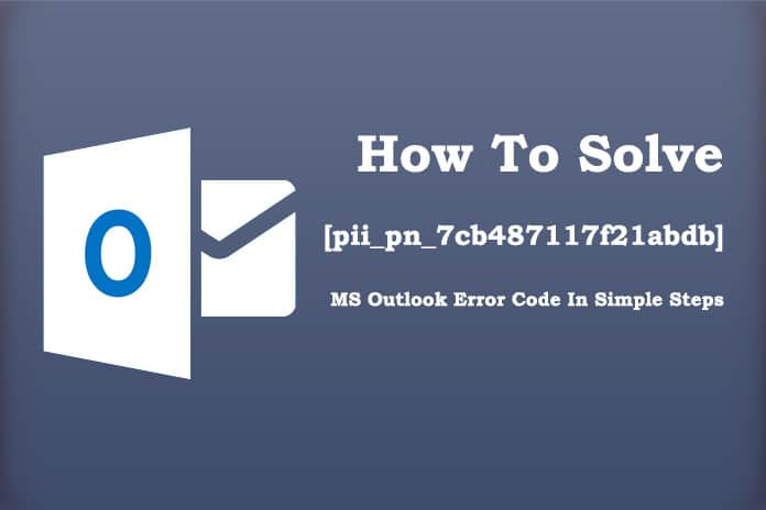 How To Solve [pii_pn_7cb487117f21abdb] MS Outlook Error Code In Simple Steps